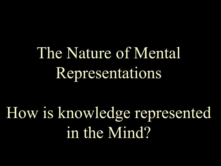 the nature of mental representations how is knowledge represented in the mind n.