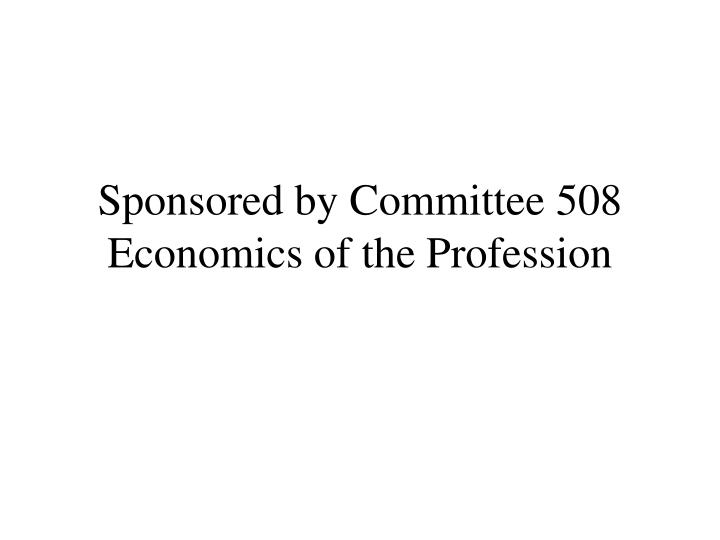 Sponsored by committee 508 economics of the profession