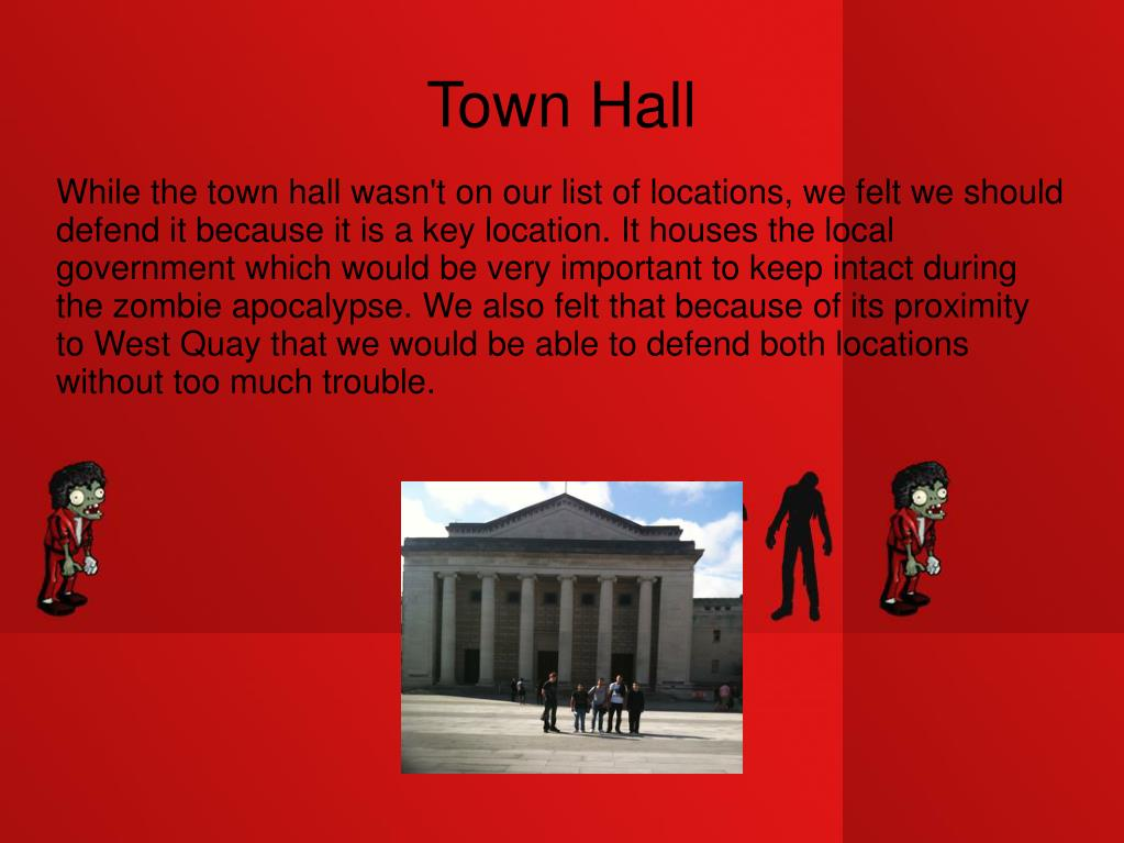 While the town hall wasn't on our list of locations, we felt we should defend it because it is a key location. It houses the local government which would be very important to keep intact during the zombie apocalypse. We also felt that because of its proximity to West Quay that we would be able to defend both locations without too much trouble.