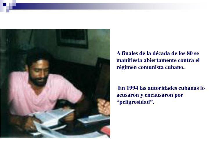 A finales de la década de los 80 se manifiesta abiertamente contra el régimen comunista cubano.