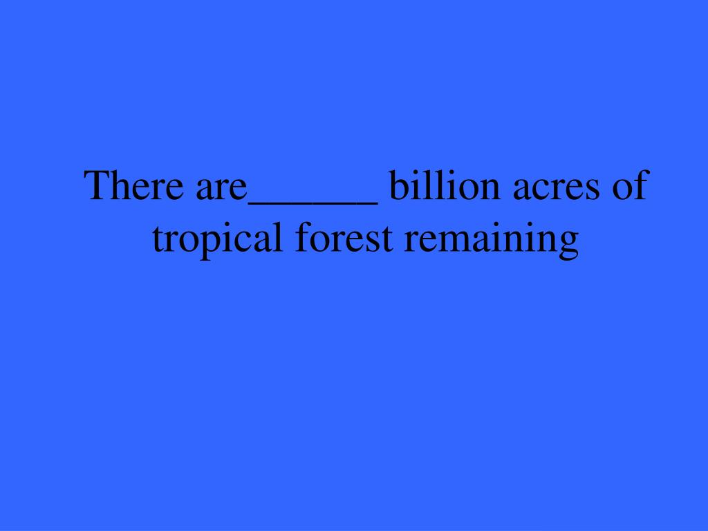 There are______ billion acres of tropical forest remaining