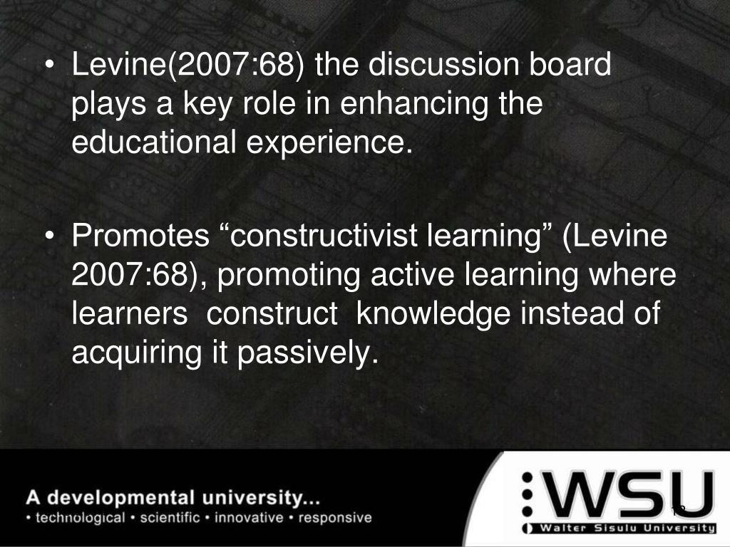 Levine(2007:68) the discussion board plays a key role in enhancing the educational experience.