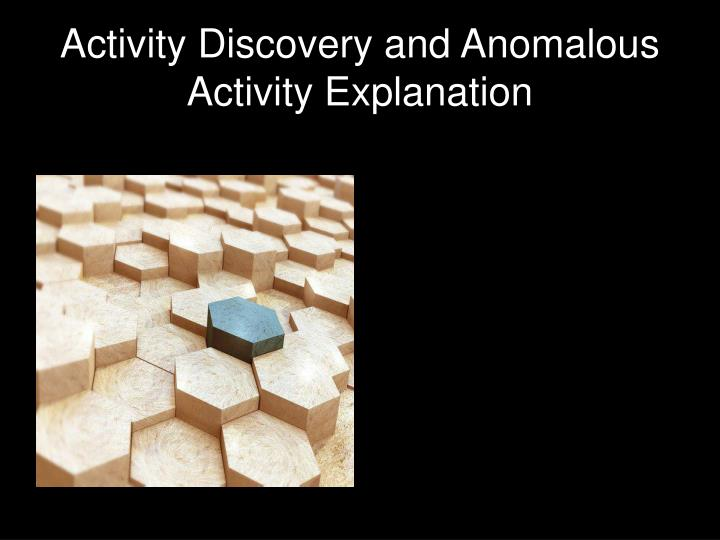 Activity discovery and anomalous activity explanation