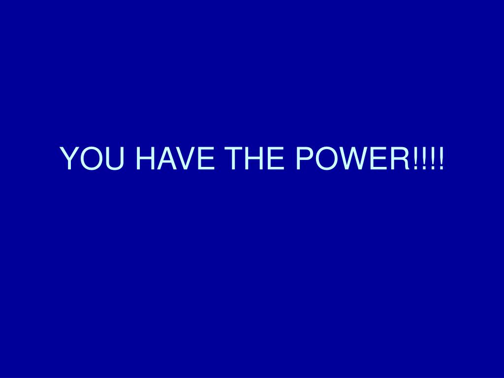 YOU HAVE THE POWER!!!!