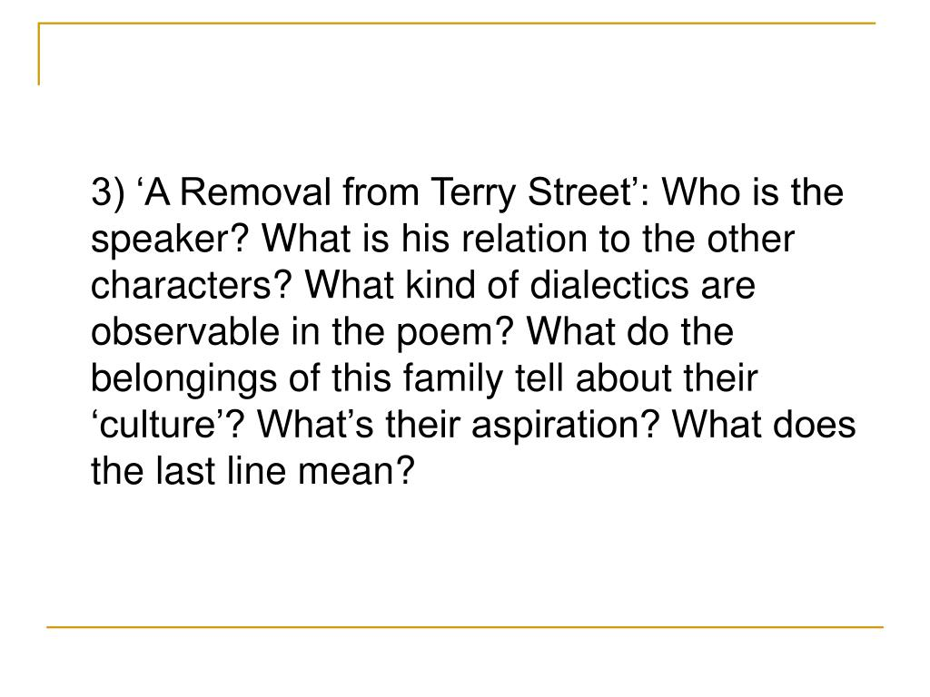 3) 'A Removal from Terry Street': Who is the speaker? What is his relation to the other characters? What kind of dialectics are observable in the poem? What do the belongings of this family tell about their 'culture'? What's their aspiration? What does the last line mean?