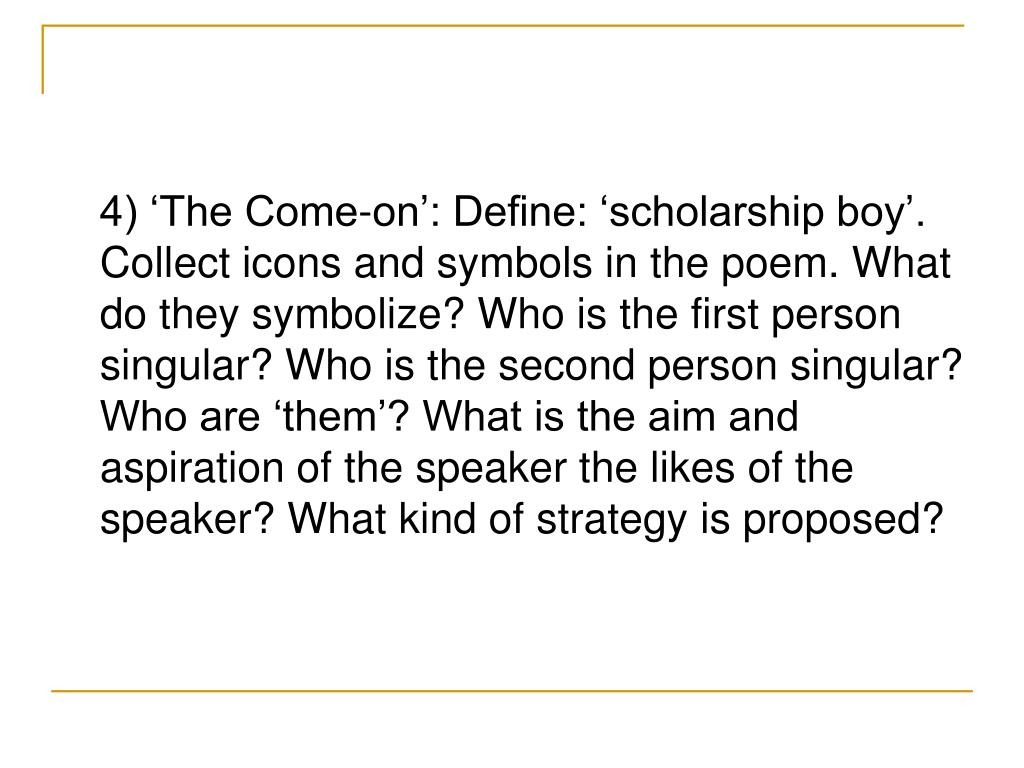 4) 'The Come-on': Define: 'scholarship boy'. Collect icons and symbols in the poem. What do they symbolize? Who is the first person singular? Who is the second person singular? Who are 'them'? What is the aim and aspiration of the speaker the likes of the speaker? What kind of strategy is proposed?
