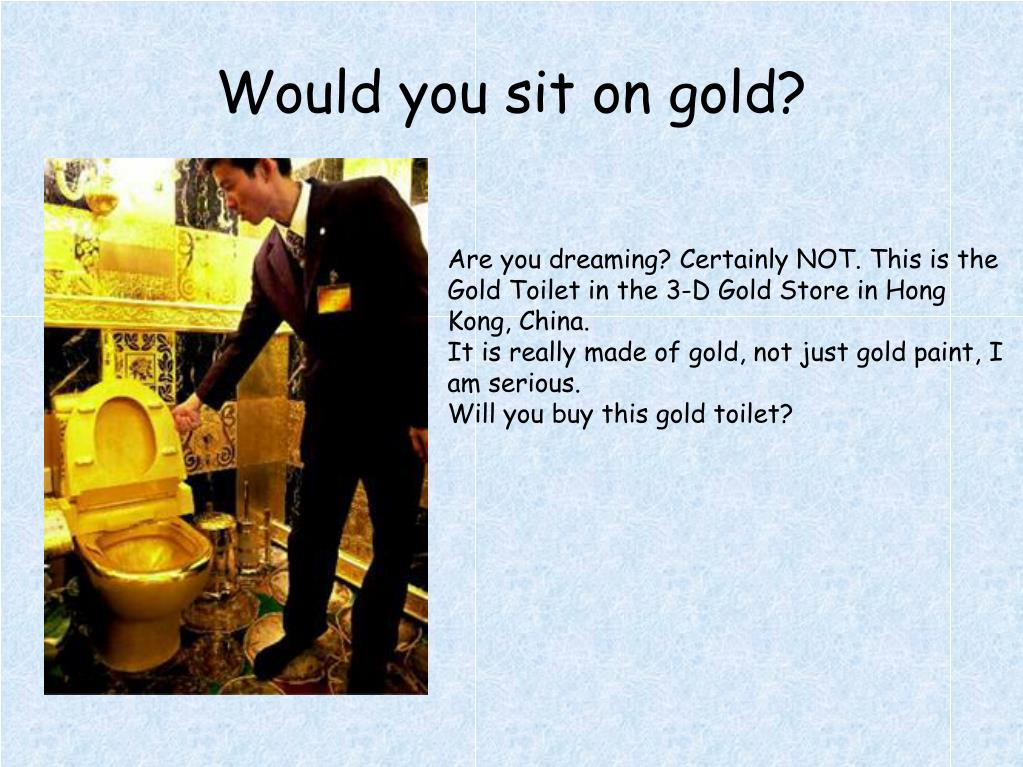 Would you sit on gold?