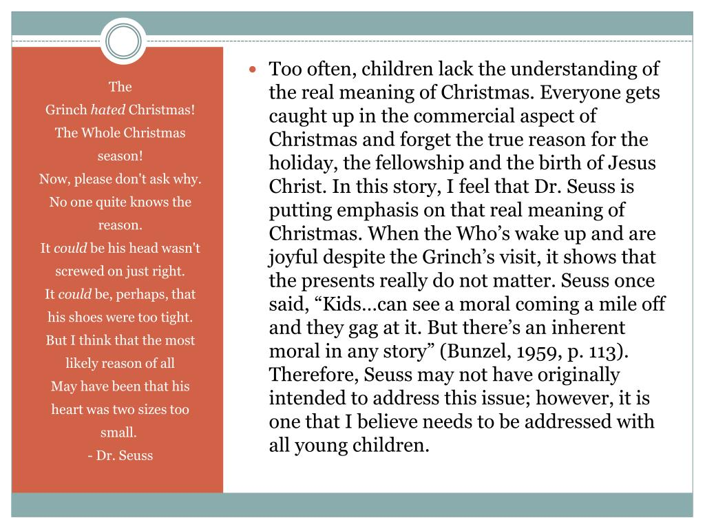 "Too often, children lack the understanding of the real meaning of Christmas. Everyone gets caught up in the commercial aspect of Christmas and forget the true reason for the holiday, the fellowship and the birth of Jesus Christ. In this story, I feel that Dr. Seuss is putting emphasis on that real meaning of Christmas. When the Who's wake up and are joyful despite the Grinch's visit, it shows that the presents really do not matter. Seuss once said, ""Kids…can see a moral coming a mile off and they gag at it. But there's an inherent moral in any story"" (Bunzel, 1959, p. 113). Therefore, Seuss may not have originally intended to address this issue; however, it is one that I believe needs to be addressed with all young children."