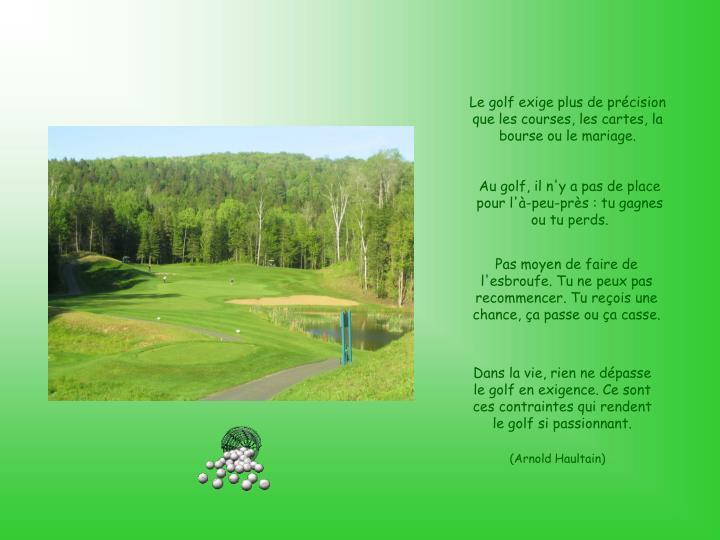 Le golf exige plus de précision que les courses, les cartes, la bourse ou le mariage.