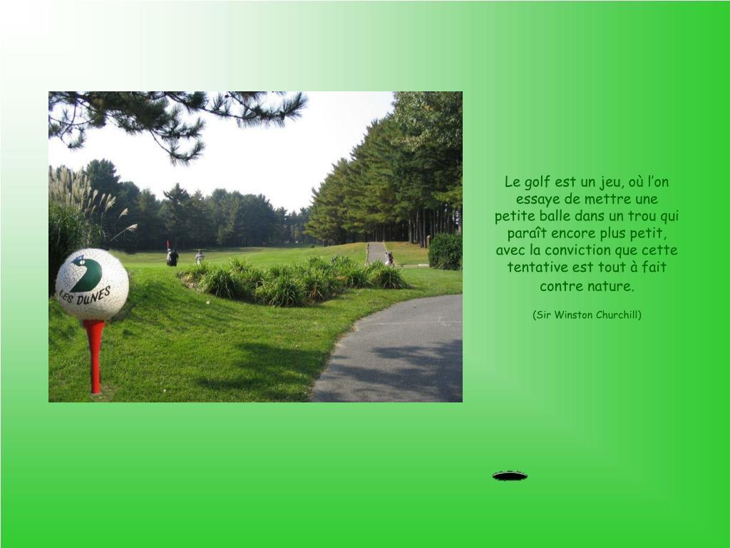 Le golf est un jeu, où l'on essaye de mettre une petite balle dans un trou qui paraît encore plus petit, avec la conviction que cette tentative est tout à fait contre nature.