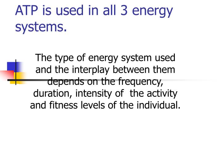 ATP is used in all 3 energy systems.