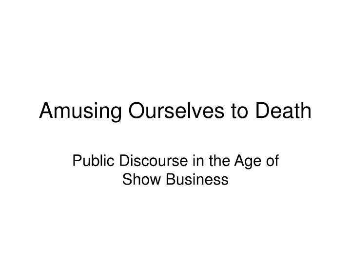amusing ourselves to death n.