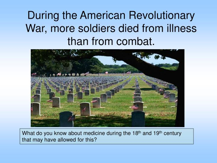 During the American Revolutionary War, more soldiers died from illness than from combat.
