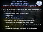 topic workgroup 2 enterprise goals output goals collaboration with subgroup 1