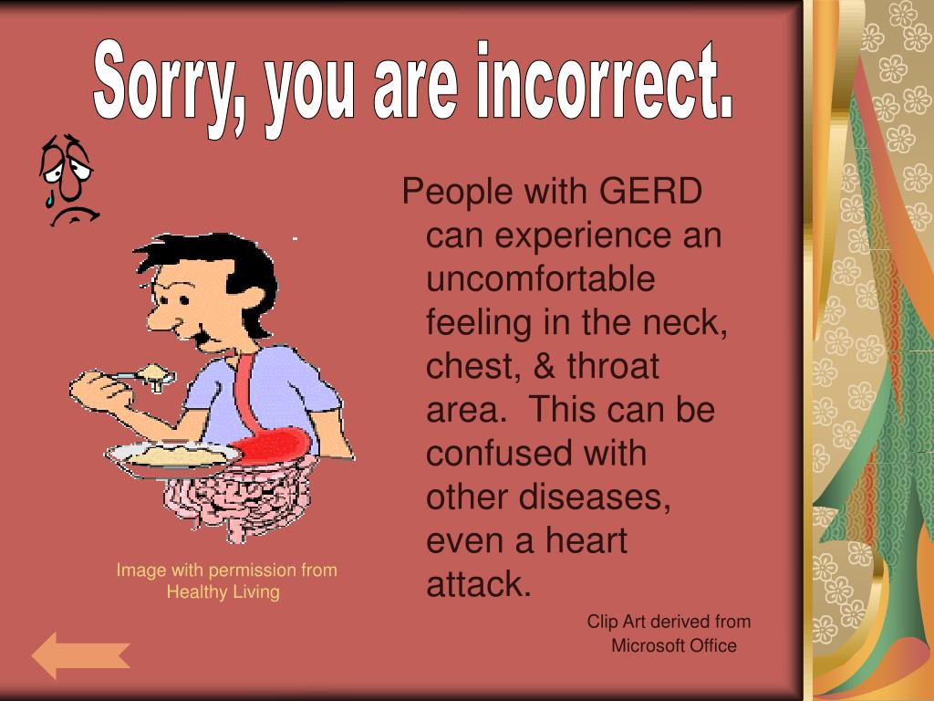People with GERD can experience an uncomfortable feeling in the neck, chest, & throat area.  This can be confused with other diseases, even a heart attack.