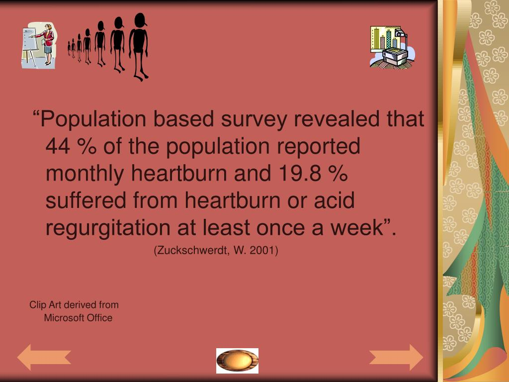"""""""Population based survey revealed that 44 % of the population reported monthly heartburn and 19.8 % suffered from heartburn or acid regurgitation at least once a week""""."""