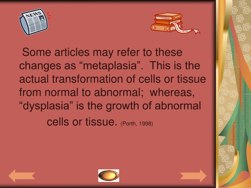 """Some articles may refer to these changes as """"metaplasia"""".  This is the actual transformation of cells or tissue from normal to abnormal;  whereas, """"dysplasia"""" is the growth of abnormal"""