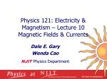 physics 121 electricity magnetism lecture 10 magnetic fields currents