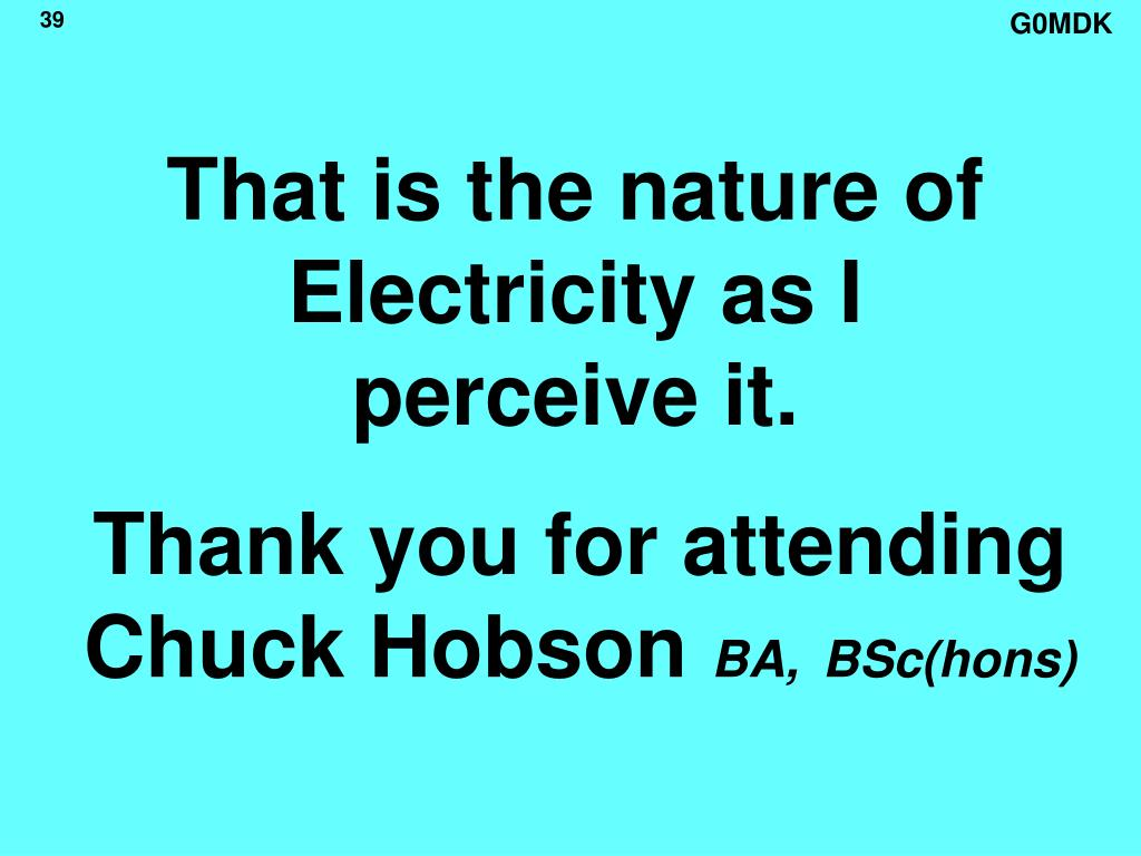 That is the nature of Electricity as I perceive it.