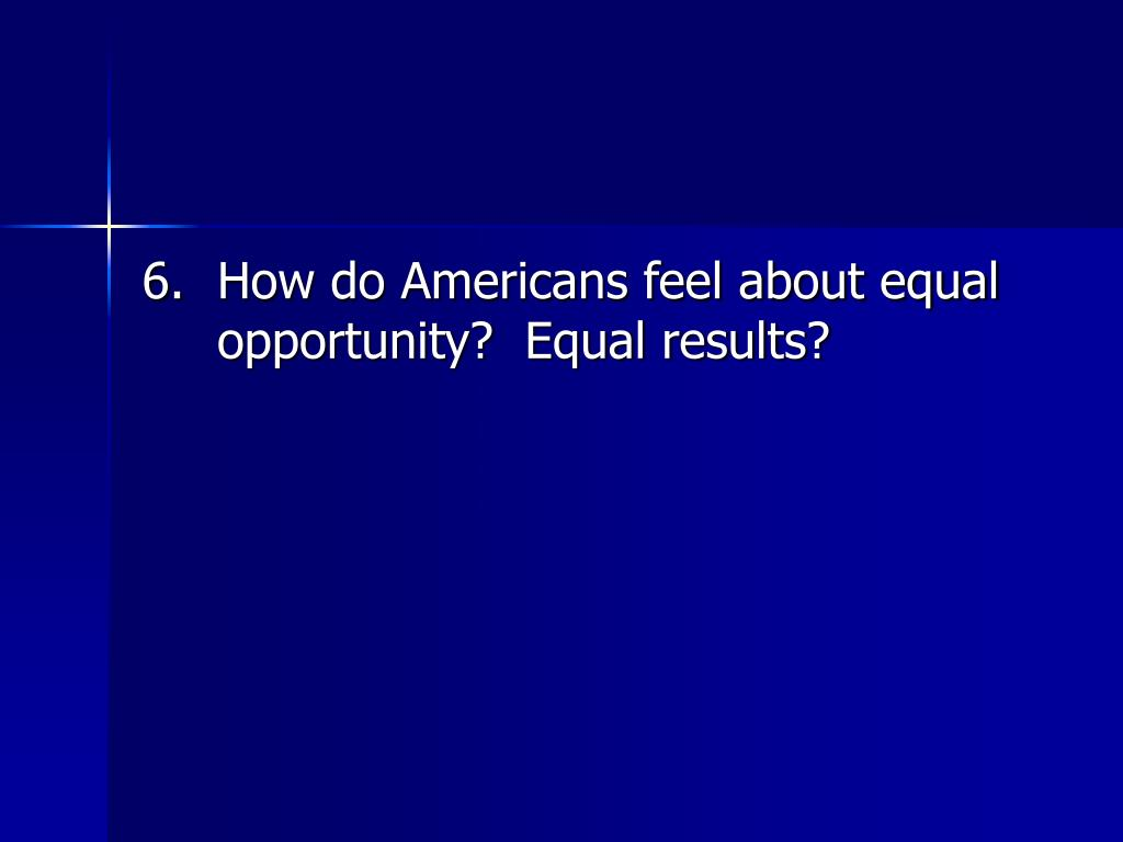 6.	How do Americans feel about equal opportunity?  Equal results?