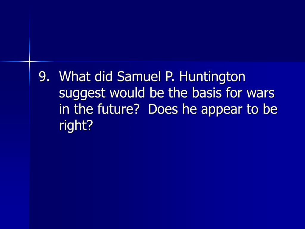 9.	What did Samuel P. Huntington suggest would be the basis for wars in the future?  Does he appear to be right?