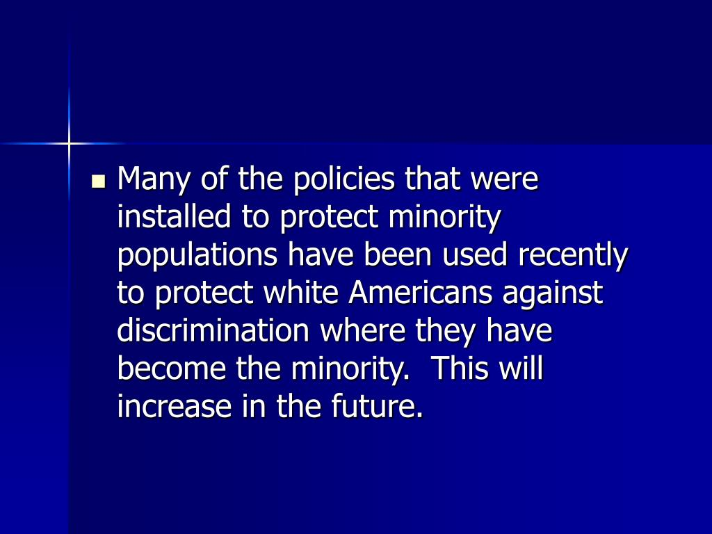 Many of the policies that were installed to protect minority populations have been used recently to protect white Americans against discrimination where they have become the minority.  This will increase in the future.