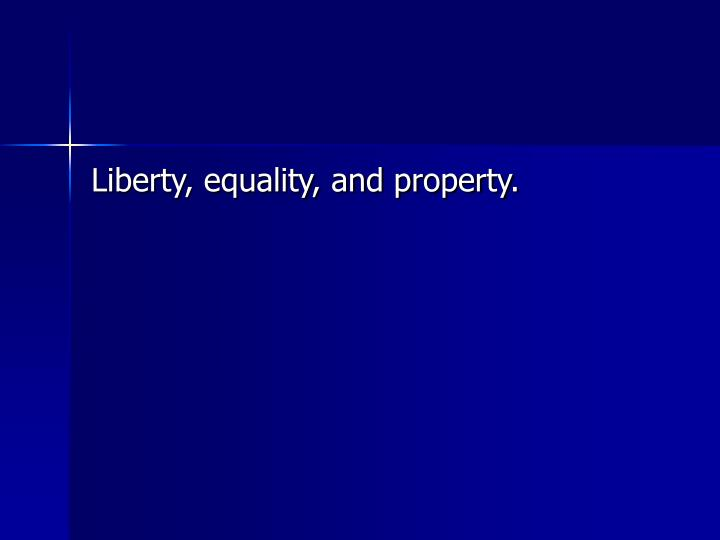 Liberty, equality, and property.