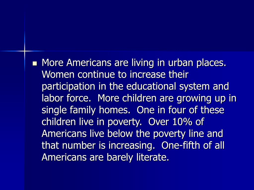 More Americans are living in urban places.  Women continue to increase their participation in the educational system and labor force.  More children are growing up in single family homes.  One in four of these children live in poverty.  Over 10% of Americans live below the poverty line and that number is increasing.  One-fifth of all Americans are barely literate.