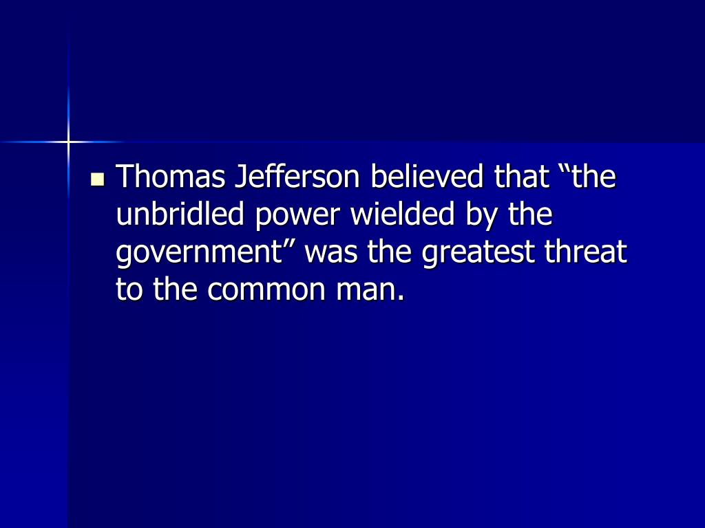 "Thomas Jefferson believed that ""the unbridled power wielded by the government"" was the greatest threat to the common man."