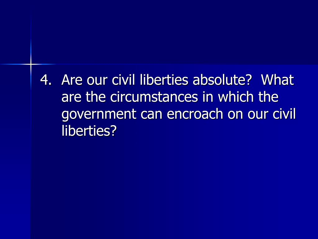 4.	Are our civil liberties absolute?  What are the circumstances in which the government can encroach on our civil liberties?