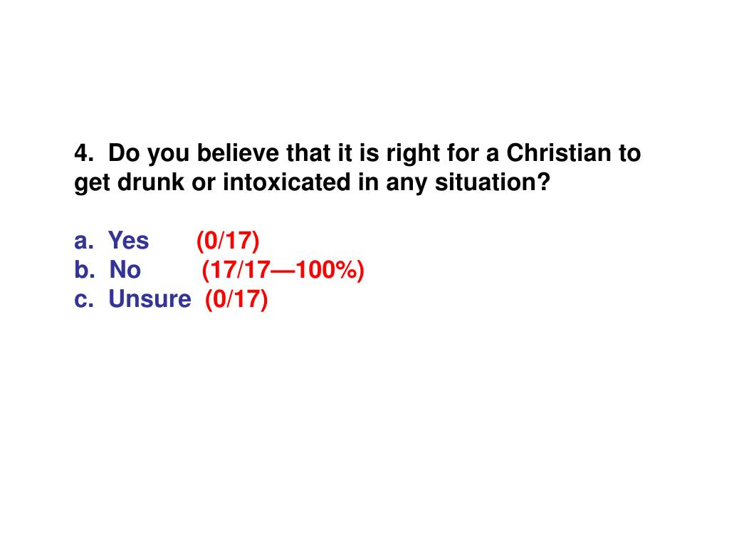 4.  Do you believe that it is right for a Christian to get drunk or intoxicated in any situation?