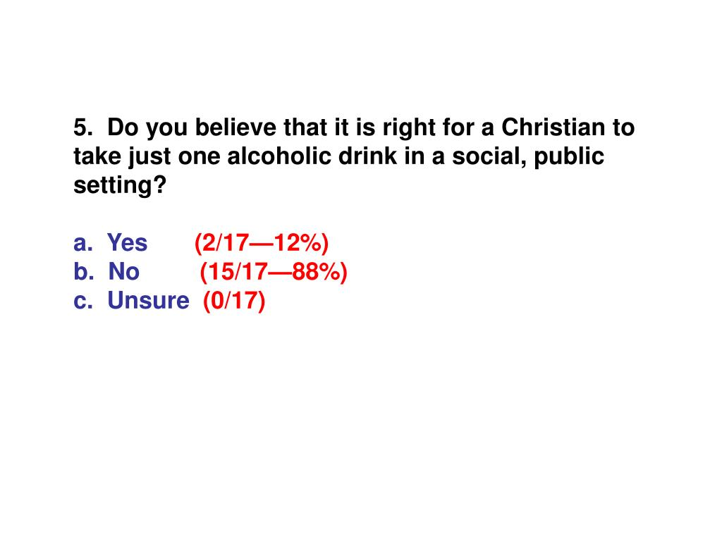 5.  Do you believe that it is right for a Christian to take just one alcoholic drink in a social, public setting?