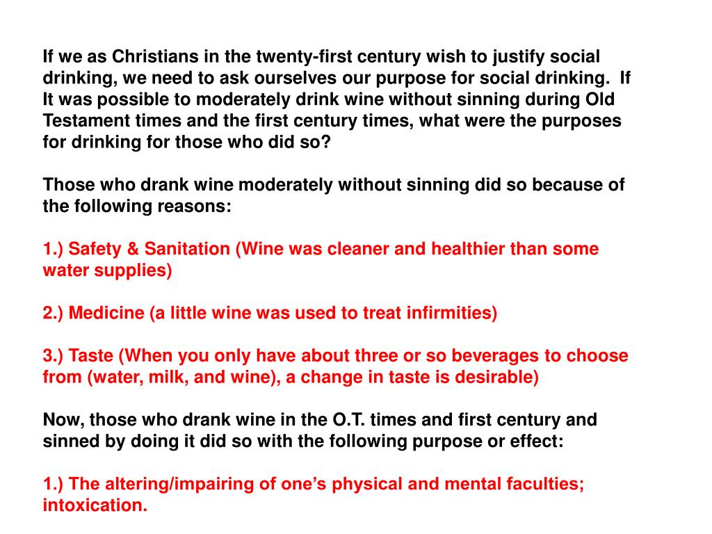 If we as Christians in the twenty-first century wish to justify social drinking, we need to ask ourselves our purpose for social drinking.  If