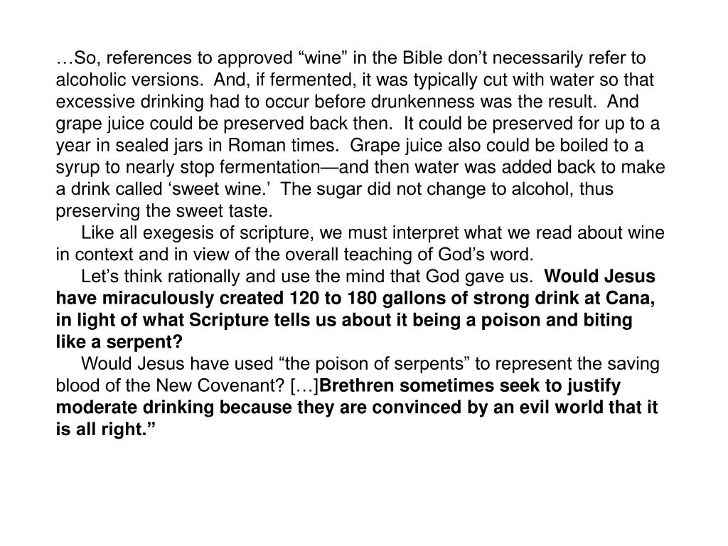 "…So, references to approved ""wine"" in the Bible don't necessarily refer to alcoholic versions.  And, if fermented, it was typically cut with water so that excessive drinking had to occur before drunkenness was the result.  And grape juice could be preserved back then.  It could be preserved for up to a year in sealed jars in Roman times.  Grape juice also could be boiled to a syrup to nearly stop fermentation—and then water was added back to make a drink called 'sweet wine.'  The sugar did not change to alcohol, thus preserving the sweet taste."