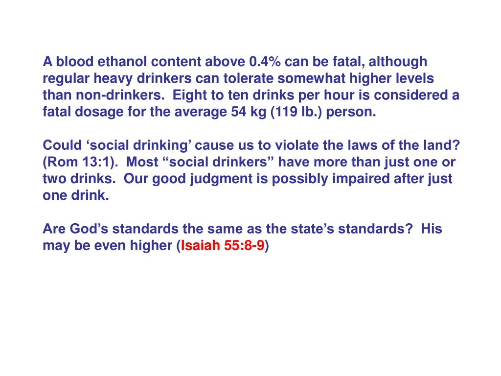 A blood ethanol content above 0.4% can be fatal, although regular heavy drinkers can tolerate somewhat higher levels than non-drinkers.  Eight to ten drinks per hour is considered a fatal dosage for the average 54 kg (119 lb.) person.