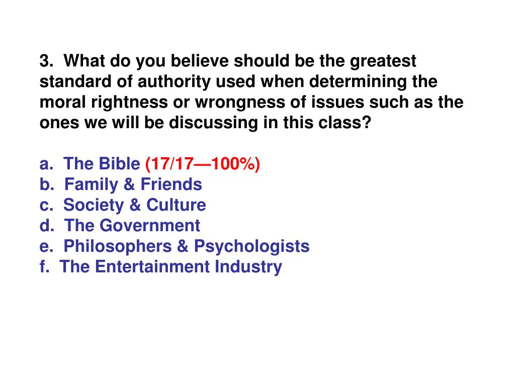 3.  What do you believe should be the greatest standard of authority used when determining the moral rightness or wrongness of issues such as the ones we will be discussing in this class?