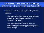 amplitude is the amount of voltage delivered to the heart by the pacemaker