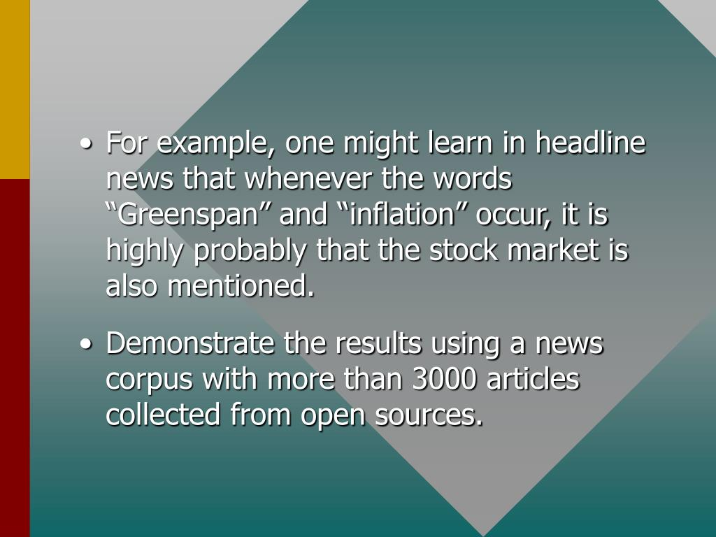 "For example, one might learn in headline news that whenever the words ""Greenspan"" and ""inflation"" occur, it is highly probably that the stock market is also mentioned."