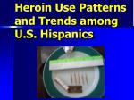 heroin use patterns and trends among u s hispanics