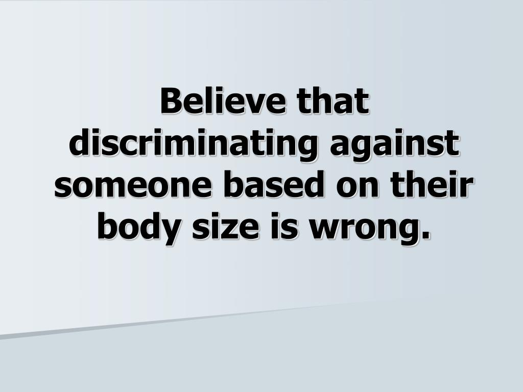 Believe that discriminating against someone based on their body size is wrong.
