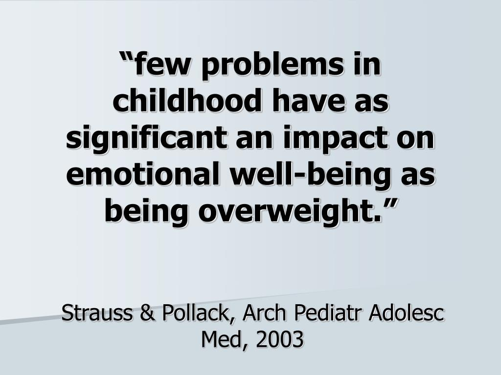 """few problems in childhood have as significant an impact on emotional well-being as being overweight."""