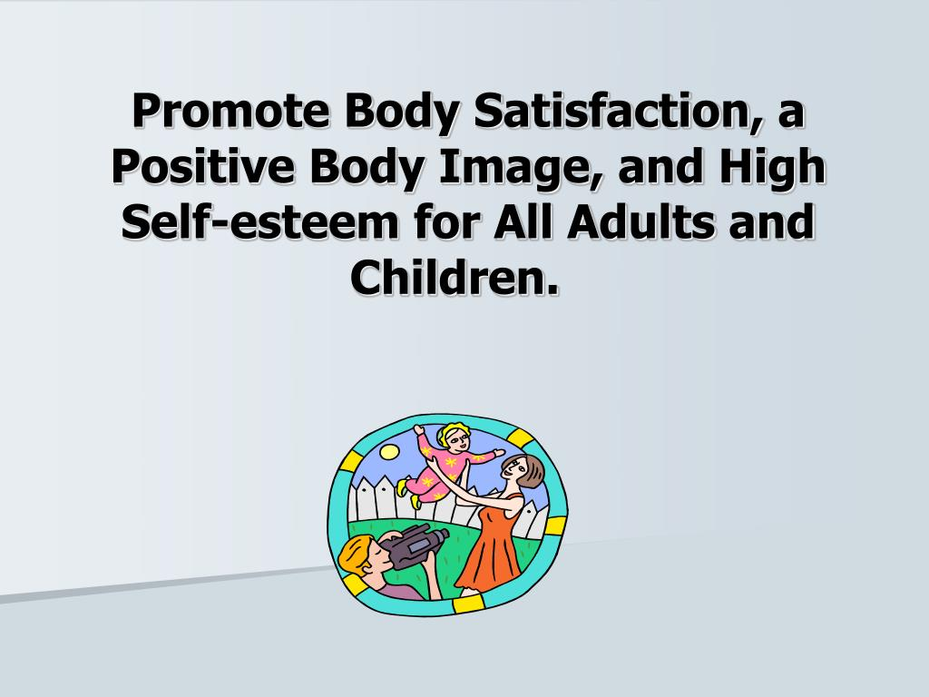 Promote Body Satisfaction, a Positive Body Image, and High Self-esteem for All Adults and Children.