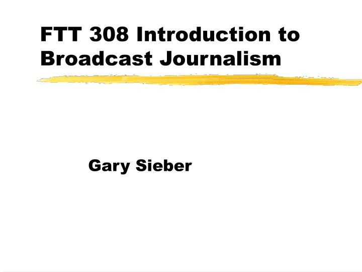 ftt 308 introduction to broadcast journalism n.