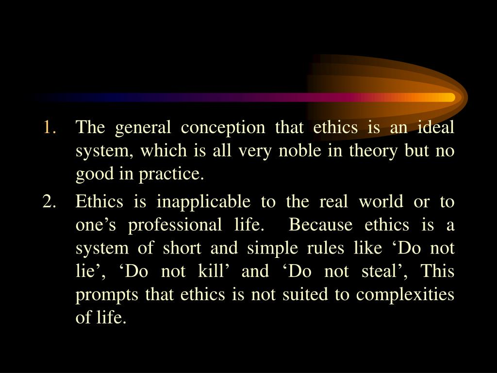 The general conception that ethics is an ideal system, which is all very noble in theory but no good in practice.