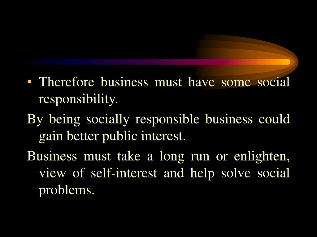 Therefore business must have some social responsibility.
