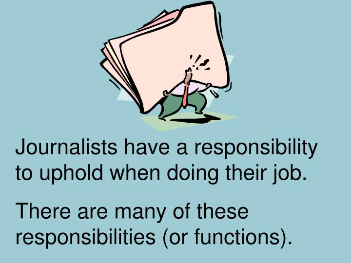 Journalists have a responsibility to uphold when doing their job.