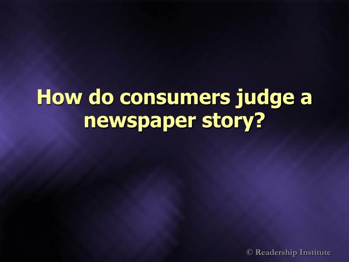 How do consumers judge a newspaper story?