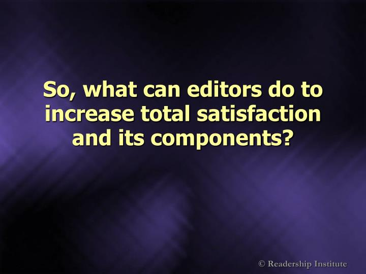 So, what can editors do to increase total satisfaction and its components?