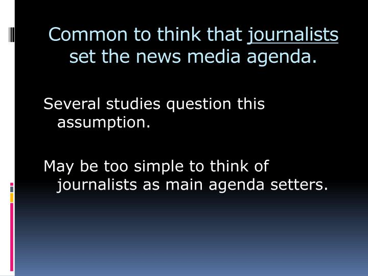 Common to think that journalists set the news media agenda