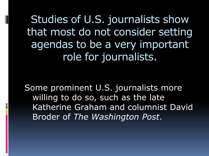 Studies of U.S. journalists show that most do not consider setting agendas to be a very important role for journalists.